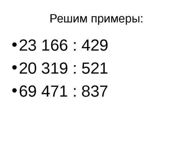 Решим примеры: 23 166 : 429 20 319 : 521 69 471 : 837