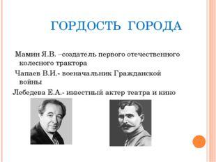 ГОРДОСТЬ ГОРОДА Мамин Я.В. –создатель первого отечественного колесного тракт