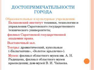 ДОСТОПРИМЕЧАТЕЛЬНОСТИ ГОРОДА Образовательные и культурные учреждения: Балаков