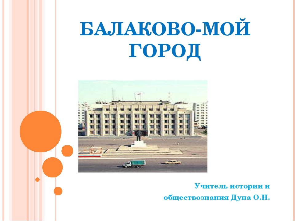 БАЛАКОВО-МОЙ ГОРОД Учитель истории и обществознания Дуна О.Н.