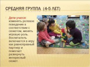 Дети учатся: изменять ролевое поведение в соответствии с сюжетом, менять игро