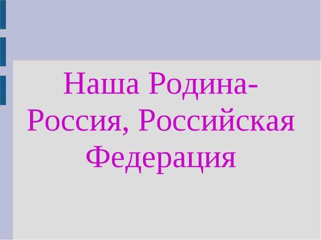 Наша Родина- Россия, Российская Федерация