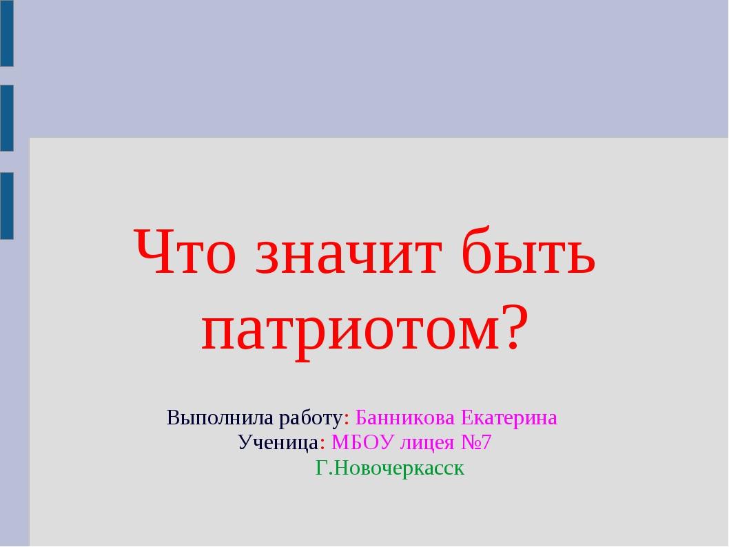Что значит быть патриотом? Выполнила работу: Банникова Екатерина Ученица: МБ...