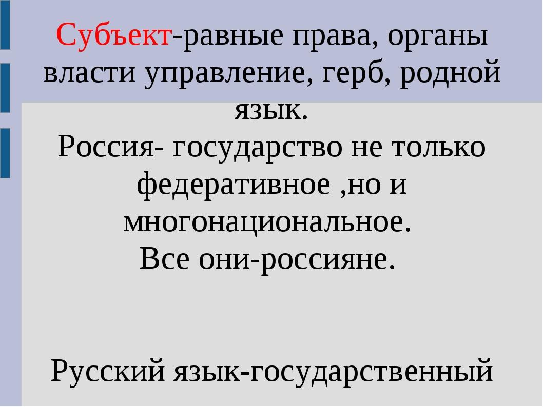 Субъект-равные права, органы власти управление, герб, родной язык. Россия- го...