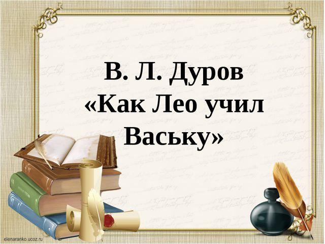 В. Л. Дуров «Как Лео учил Ваську»