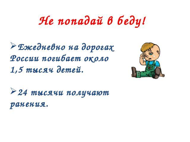 Не попадай в беду! Ежедневно на дорогах России погибает около 1,5 тысяч детей...