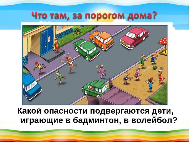 Какой опасности подвергаются дети, играющие в бадминтон, в волейбол?