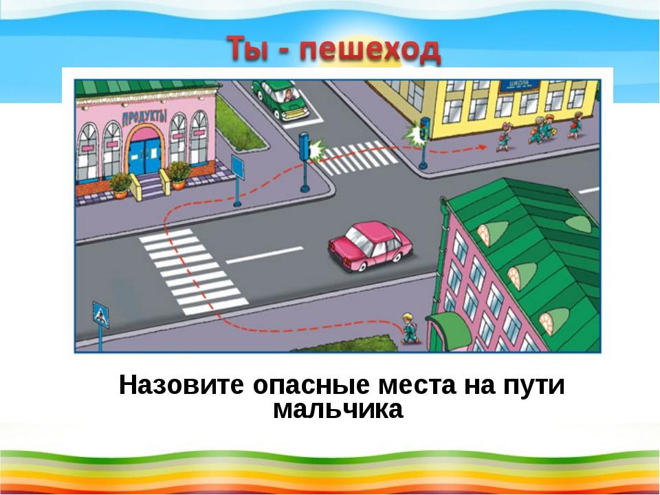 Назовите опасные места на пути мальчика к школе.