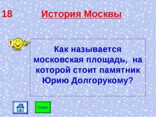 18 История Москвы Ответ Как называется московская площадь, на которой стоит п