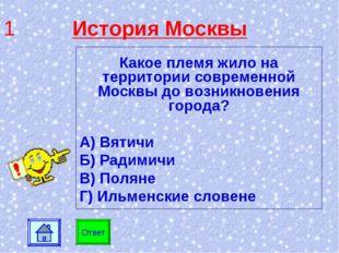 1 История Москвы Какое племя жило на территории современной Москвы до возникн