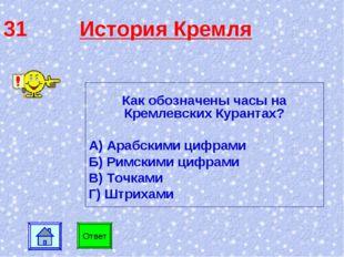 31 История Кремля Как обозначены часы на Кремлевских Курантах? А) Арабскими ц