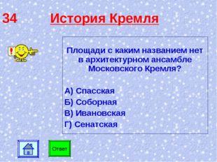 34 История Кремля Площади с каким названием нет в архитектурном ансамбле Моск