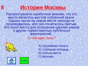 8 История Москвы Ответ Распространено ошибочное мнение, что это место являлос