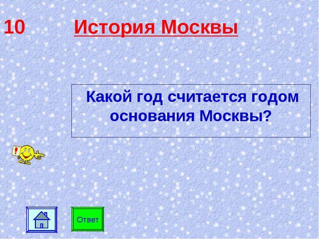 10 История Москвы Ответ Какой год считается годом основания Москвы?