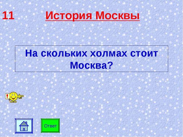 11 История Москвы Ответ На скольких холмах стоит Москва?