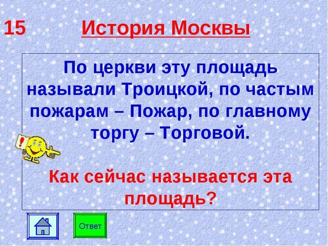 15 История Москвы Ответ По церкви эту площадь называли Троицкой, по частым по...
