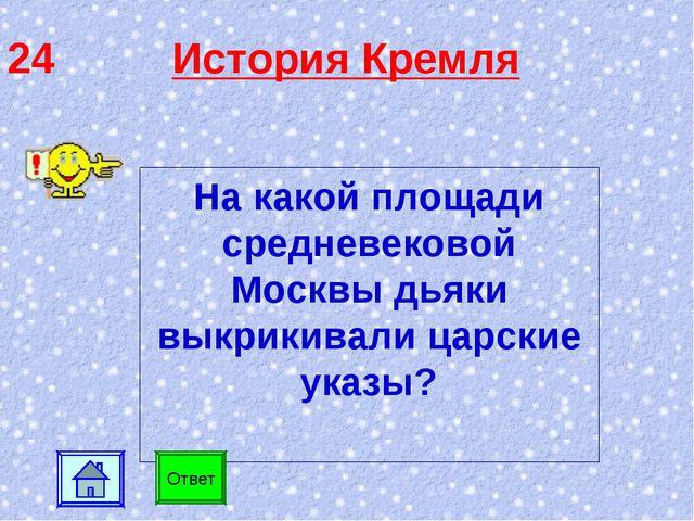 24 История Кремля На какой площади средневековой Москвы дьяки выкрикивали цар...