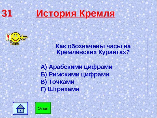 31 История Кремля Как обозначены часы на Кремлевских Курантах? А) Арабскими ц...