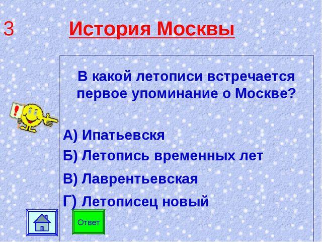 3 История Москвы В какой летописи встречается первое упоминание о Москве? А)...