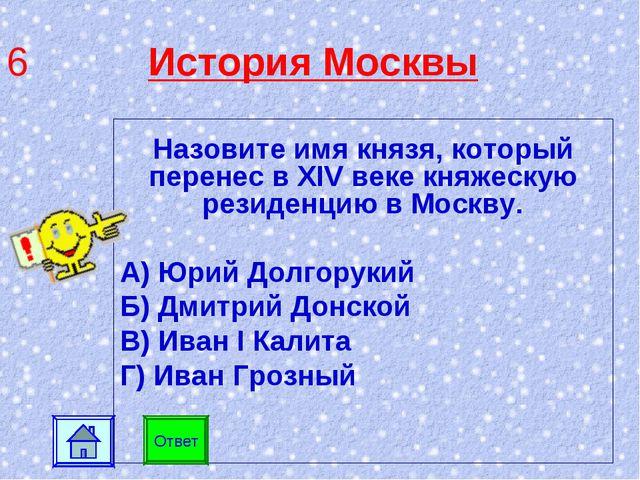 6 История Москвы Назовите имя князя, который перенес в XIV веке княжескую рез...