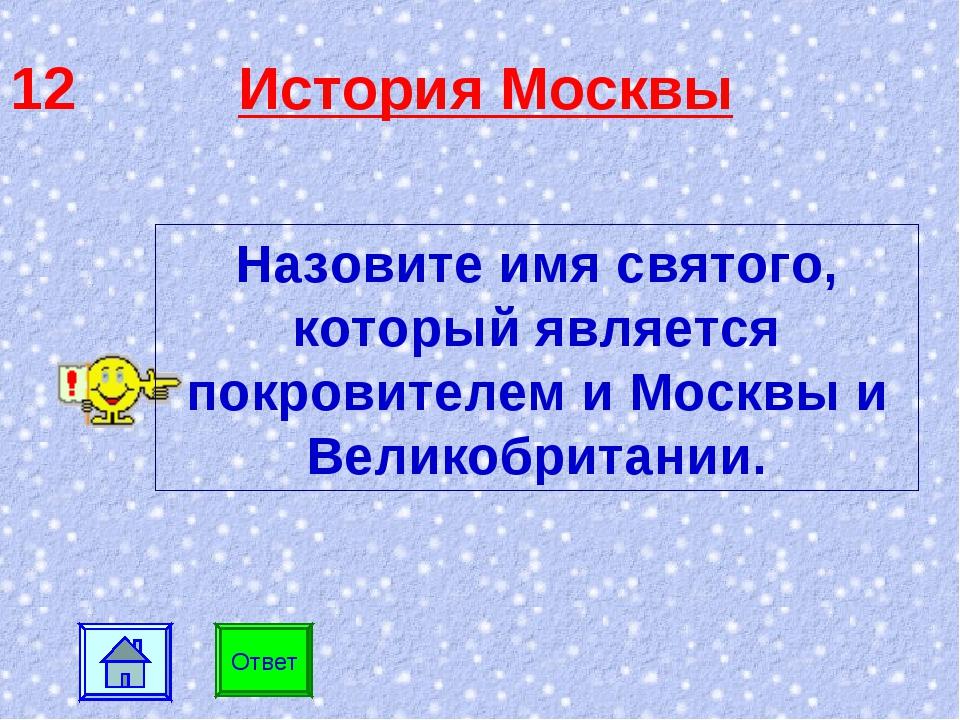12 История Москвы Ответ Назовите имя святого, который является покровителем и...