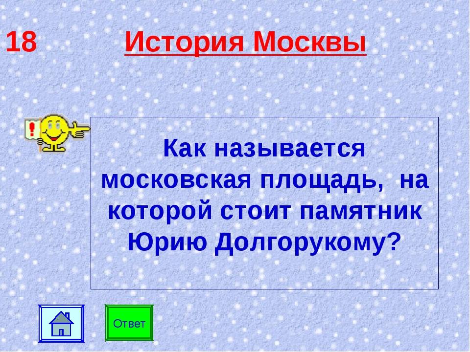 18 История Москвы Ответ Как называется московская площадь, на которой стоит п...