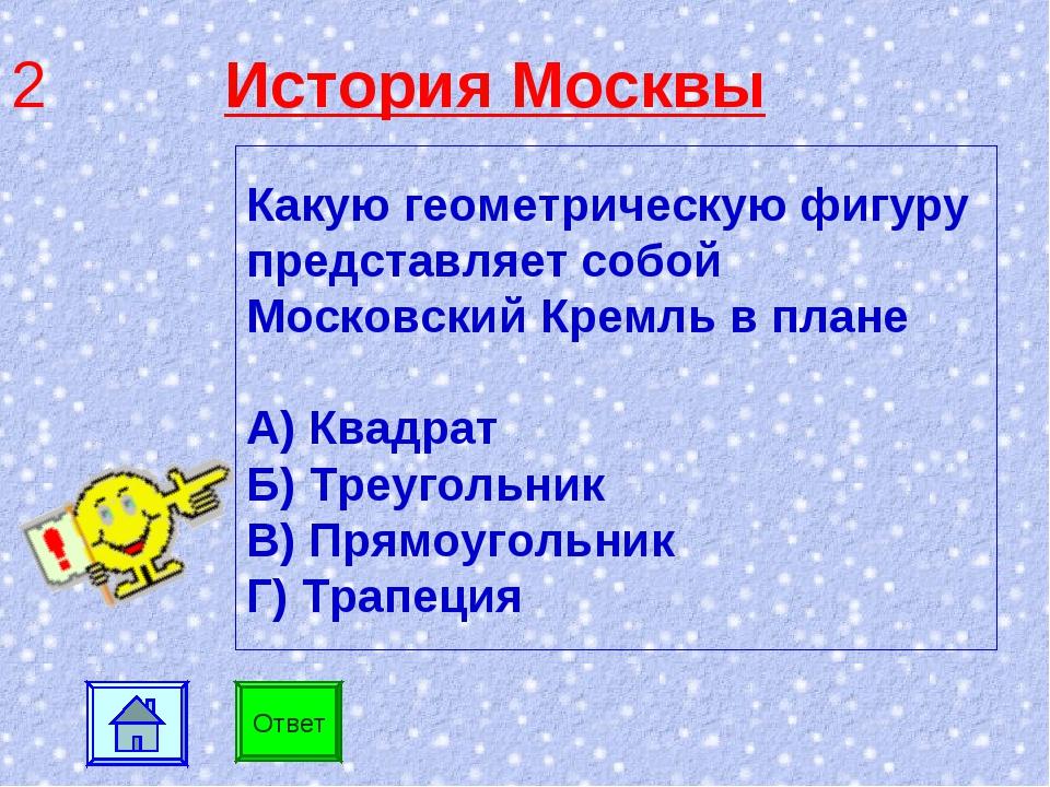 2 История Москвы Ответ Какую геометрическую фигуру представляет собой Московс...