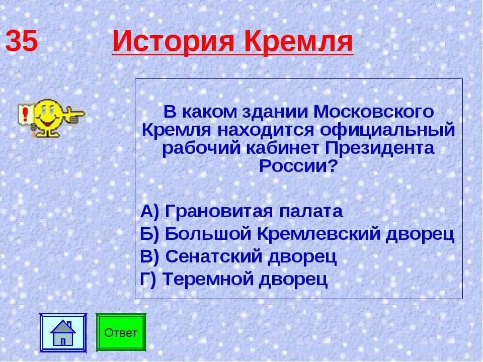 35 История Кремля В каком здании Московского Кремля находится официальный раб...