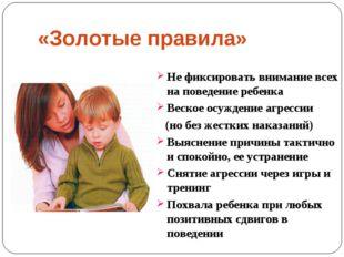 «Золотые правила» Не фиксировать внимание всех на поведение ребенка Веское ос