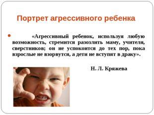 Портрет агрессивного ребенка «Агрессивный ребенок, используя любую возможност