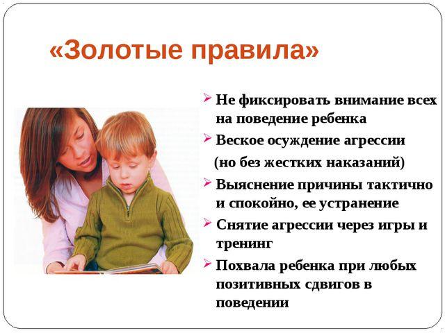 «Золотые правила» Не фиксировать внимание всех на поведение ребенка Веское ос...