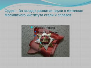Орден - За вклад в развитие науки о металлах Московского института стали и сп