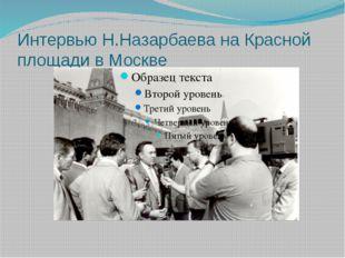 Интервью Н.Назарбаева на Красной площади в Москве