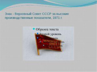 Знак - Верховный Совет СССР за высокие производственные показатели, 1971 г.