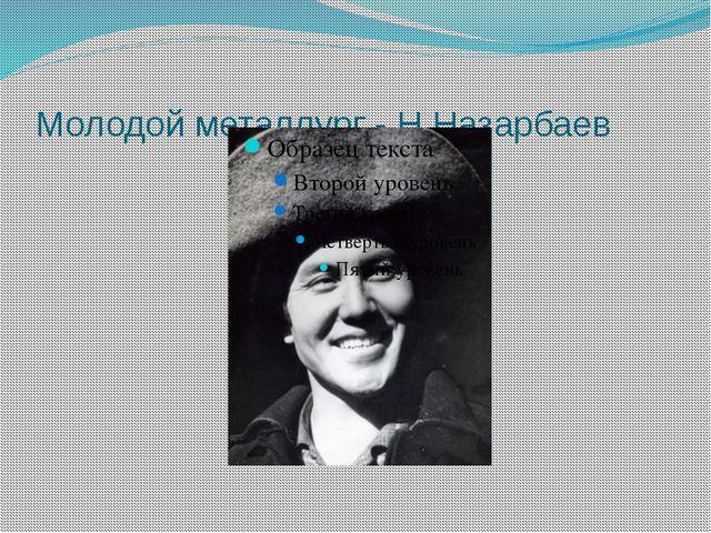 Молодой металлург - Н.Назарбаев