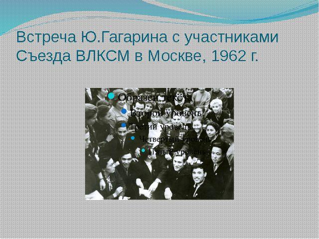 Встреча Ю.Гагарина с участниками Съезда ВЛКСМ в Москве, 1962 г.