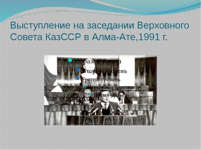 Выступление на заседании Верховного Совета КазССР в Алма-Ате,1991 г.
