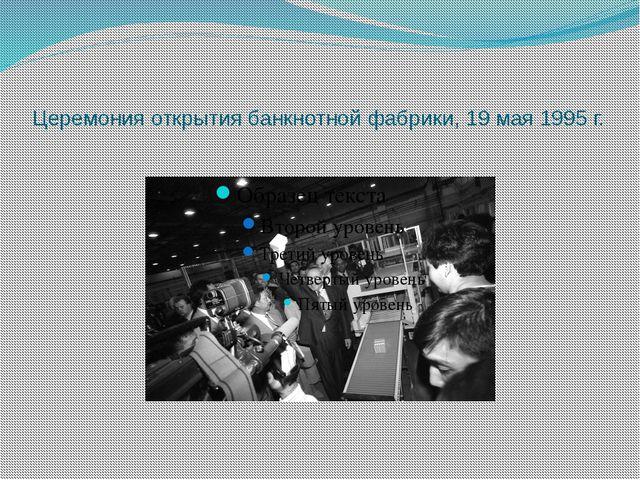 Церемония открытия банкнотной фабрики, 19 мая 1995 г.