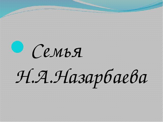 Семья Н.А.Назарбаева