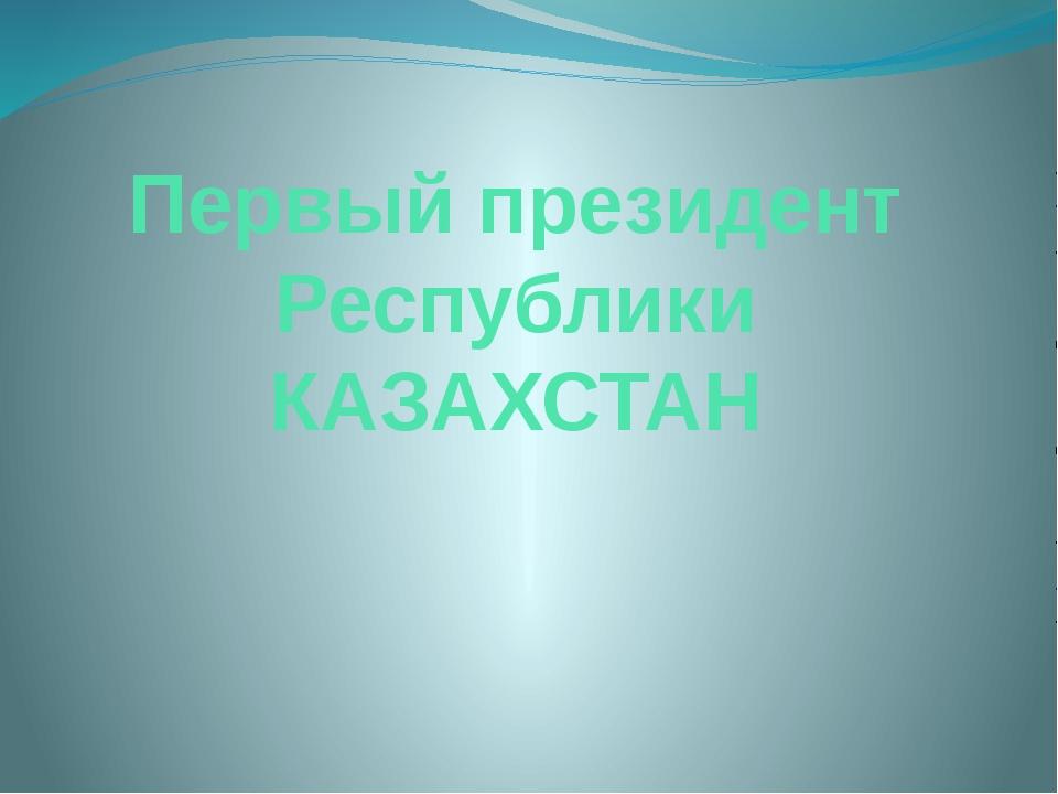 Первый президент Республики КАЗАХСТАН