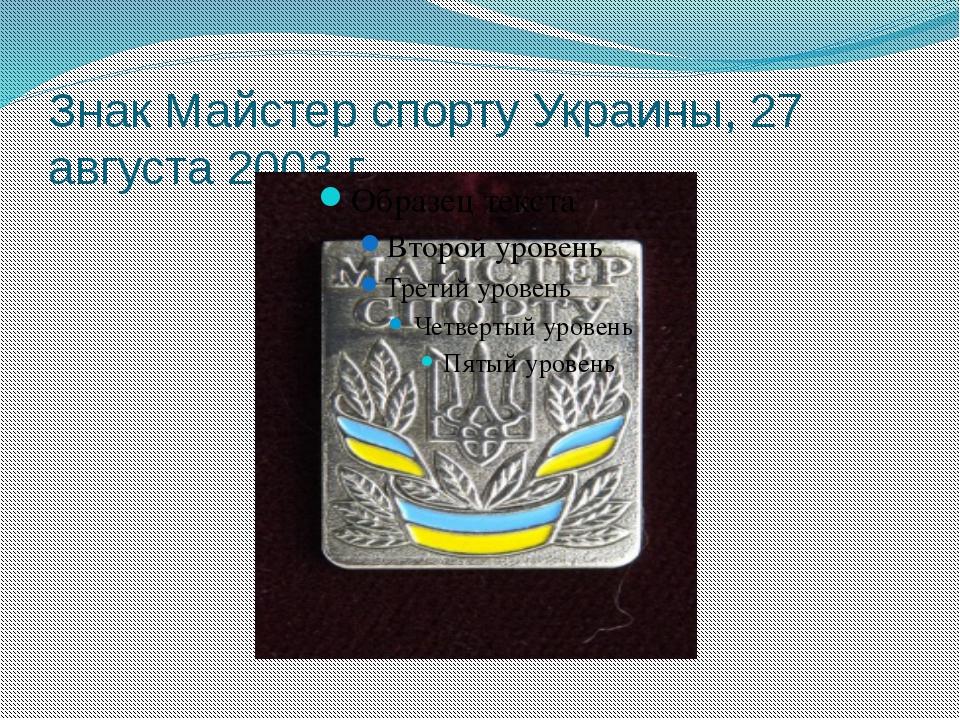 Знак Майстер спорту Украины, 27 августа 2003 г.