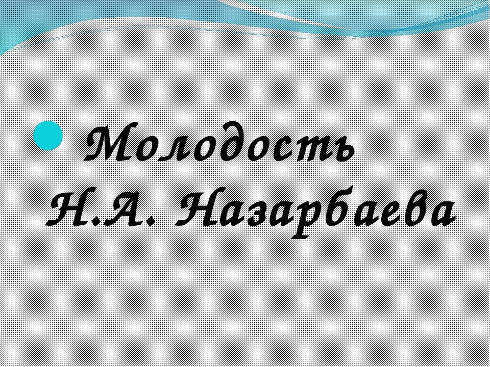 Молодость Н.А. Назарбаева