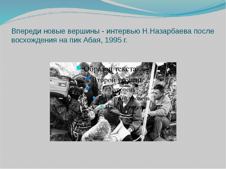 Впереди новые вершины - интервью Н.Назарбаева после восхождения на пик Абая,...