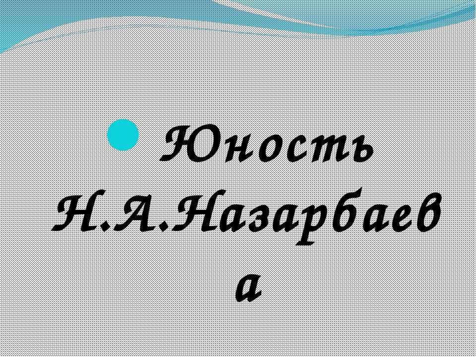 Юность Н.А.Назарбаева