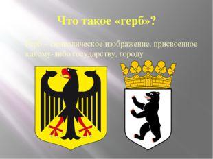 Что такое «герб»? Герб – символическое изображение, присвоенное какому-либо г