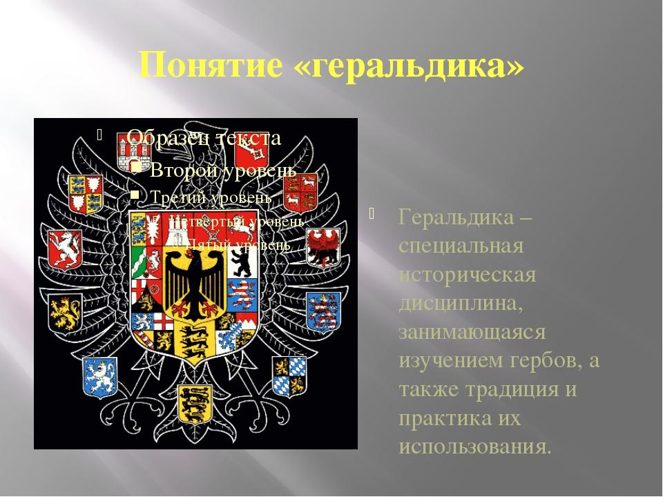 Понятие «геральдика» Геральдика – специальная историческая дисциплина, занима...