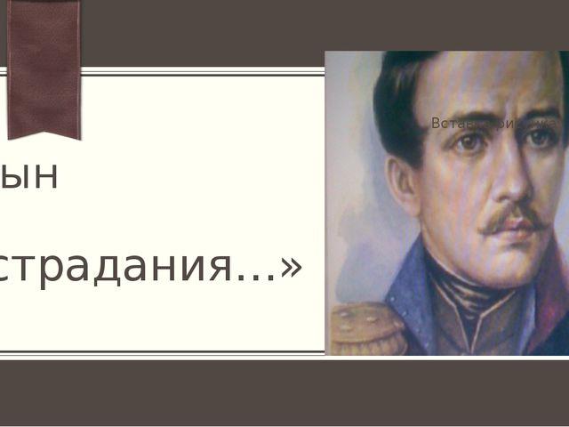 «Я сын страдания…» ПРИМЕЧАНИЕ. Чтобы изменить изображение на этом слайде, выд...