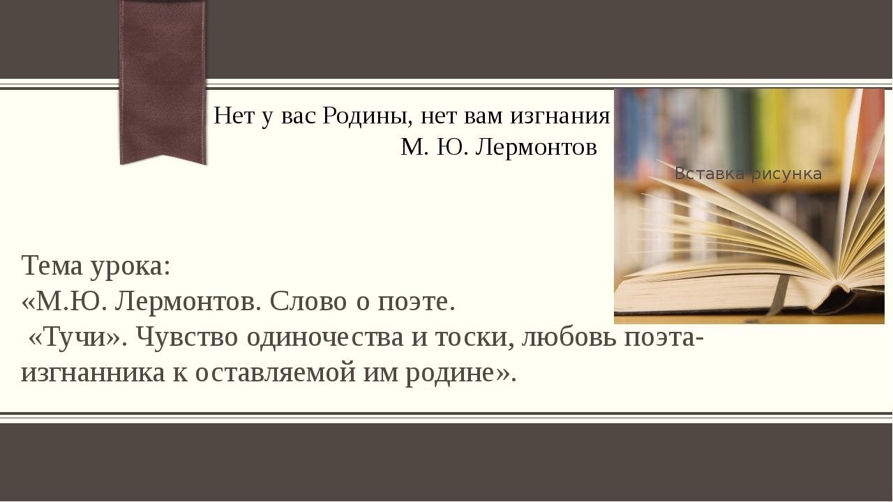 Нет у вас Родины, нет вам изгнания М. Ю. Лермонтов Тема урока: «М.Ю. Лермонт...