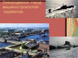 Северодвинск- город машиностроителей- корабелов.