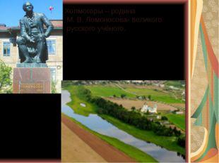Холмогоры – родина М. В. Ломоносова- великого русского учёного.